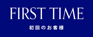 FIRST TIME 初回のお客様